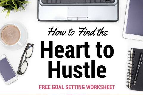 How to Find the Heart to Hustle - Keep the Hustle Going Even When It Feels Impossible   with FREE Goal Setting Worksheet